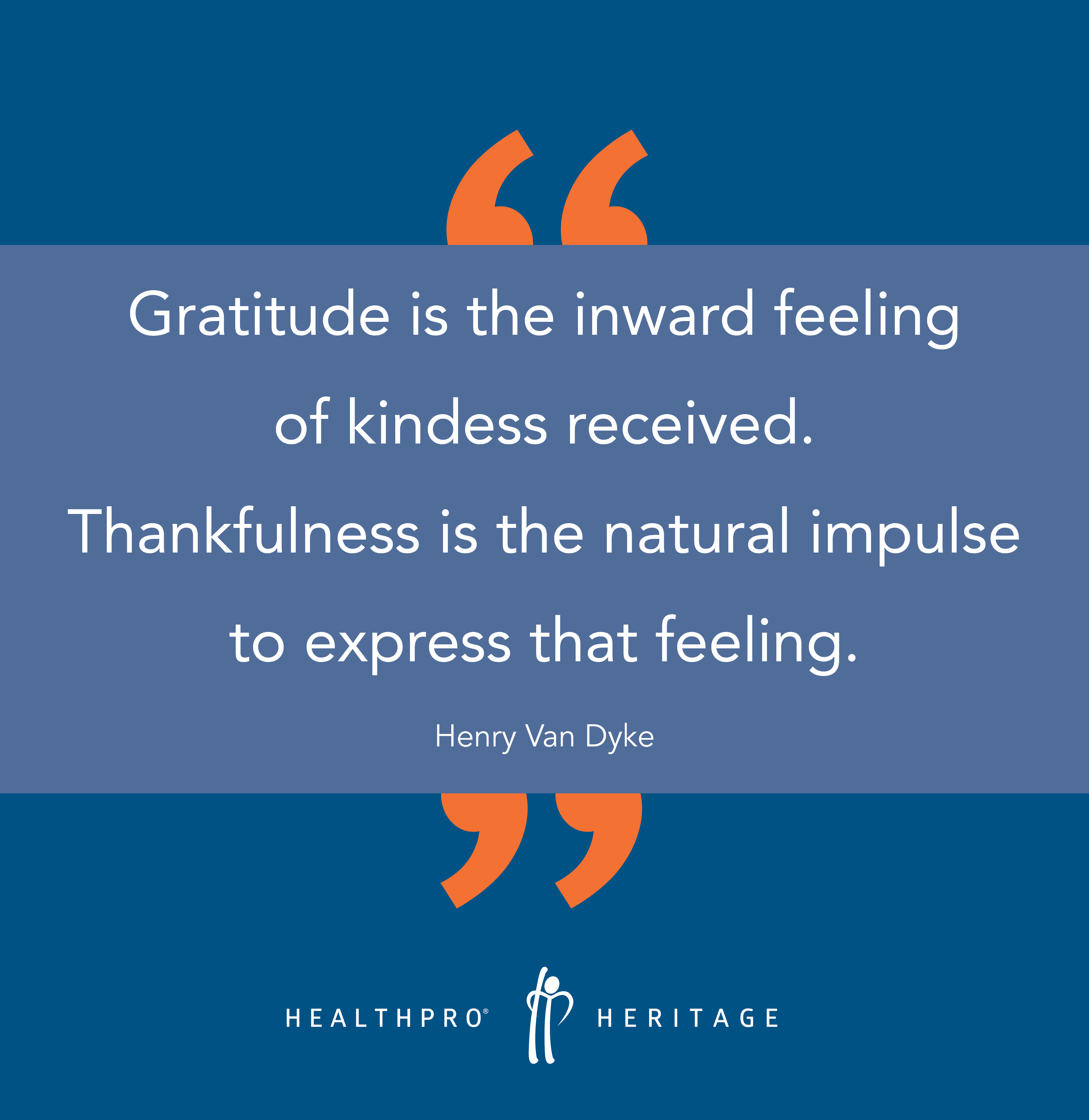 Gratitude is the inward feeling of kindness received. Thankfulness is the natural impulse to express that feeling. - Henry Van Dyke
