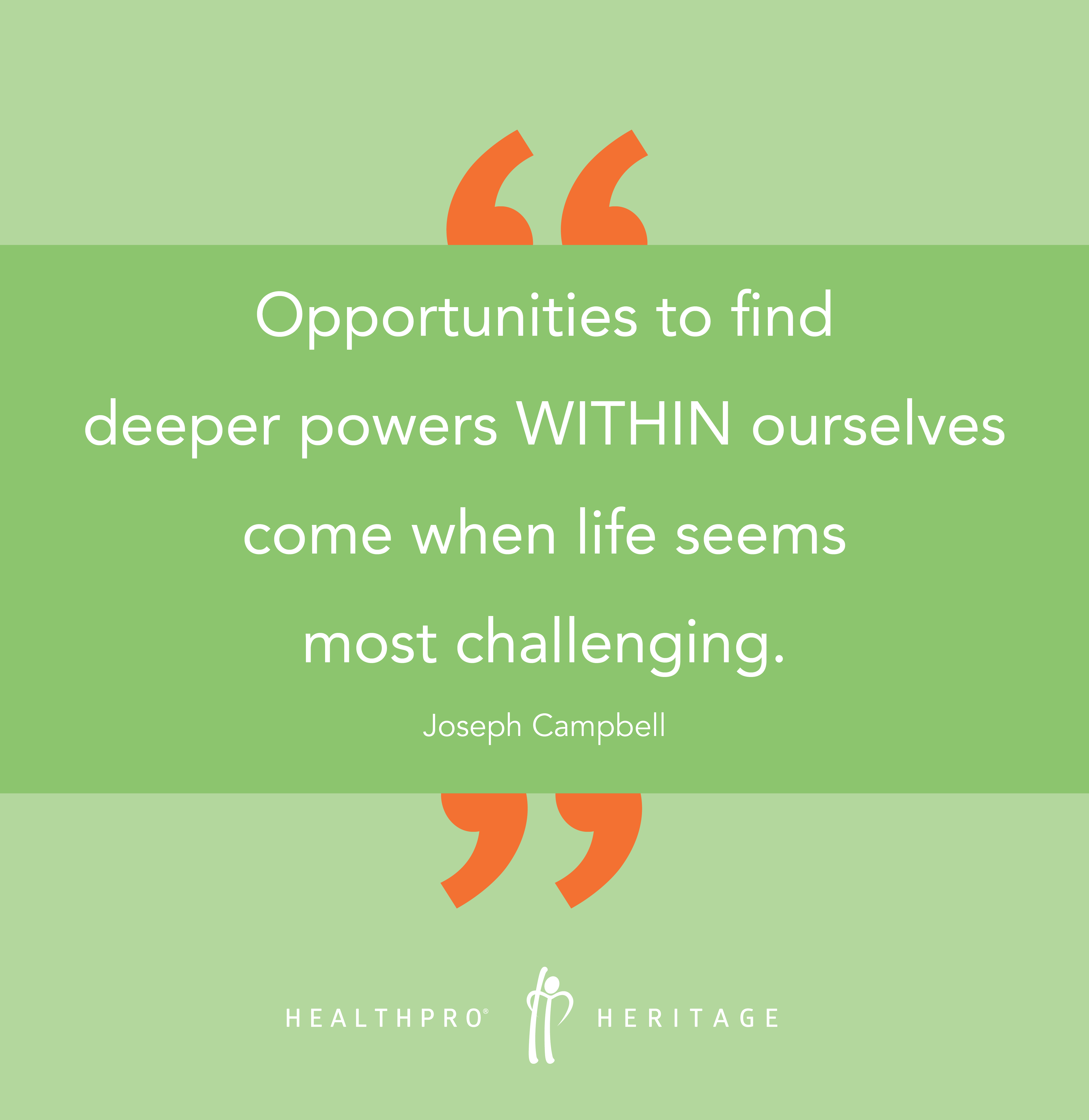 Opportunities to find deeper powers within ourselves come when life seems most challenging. - Joseph Campbell